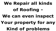 We Repair all kinds  of Roofing -  We can even inspect  Your property for any  Kind of problems